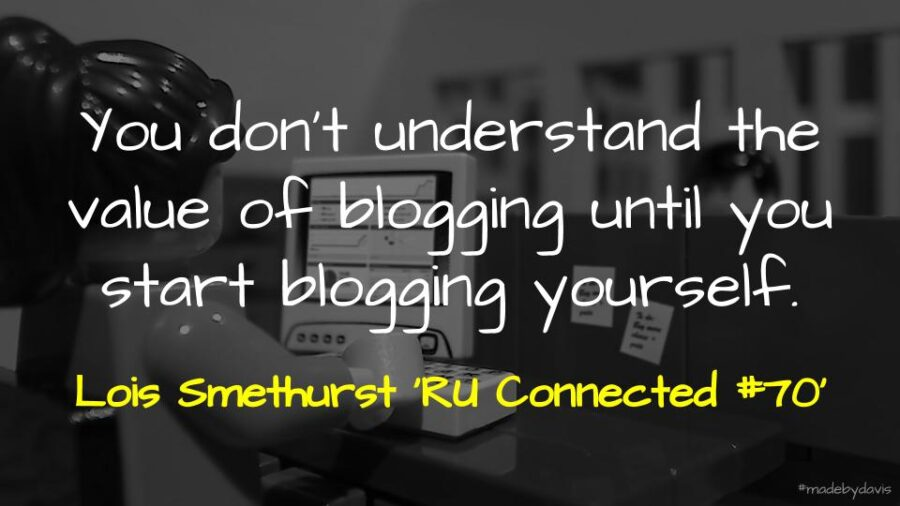 You don't understand the value of blogging until you start blogging yourself. Lois Smethurst 'RU Connected #70'