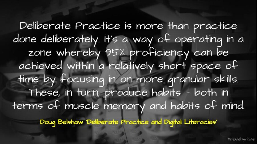 Deliberate Practice is more than practice done deliberately. It's a way of operating in a zone whereby 95% proficiency can be achieved within a relatively short space of time by focusing in on more granular skills. These, in turn, produce habits — both in terms of muscle memory and habits of mind. Doug Belshaw 'Deliberate Practice and Digital Literacies'