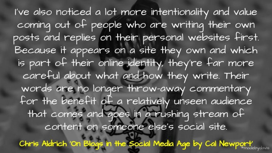 I've also noticed a lot more intentionality and value coming out of people who are writing their own posts and replies on their personal websites first. Because it appears on a site they own and which is part of their online identity, they're far more careful about what and how they write. Their words are no longer throw-away commentary for the benefit of a relatively unseen audience that comes and goes in a rushing stream of content on someone else's social site. Chris Aldrich 'On Blogs in the Social Media Age by Cal Newport'