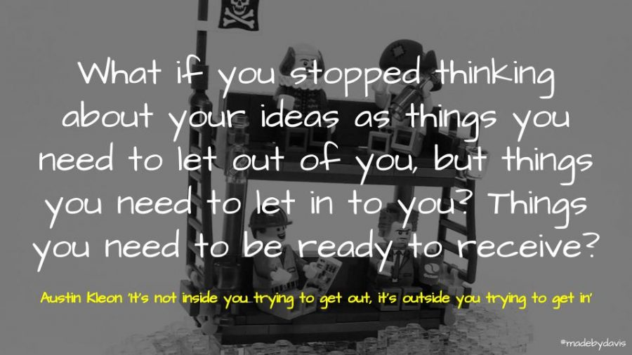 What if you stopped thinking about your ideas as things you need to let out of you, but things you need to let in to you? Things you need to be ready to receive? Austin Kleon 'It's not inside you trying to get out, it's outside you trying to get in'