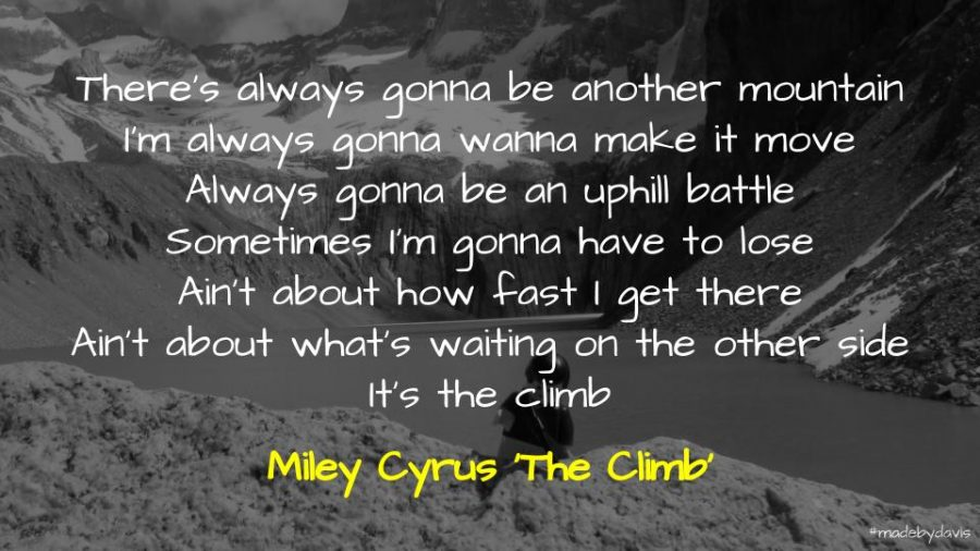 There's always gonna be another mountain I'm always gonna wanna make it move Always gonna be an uphill battle Sometimes I'm gonna have to lose Ain't about how fast I get there Ain't about what's waiting on the other side It's the climb Miley Cyrus 'The Climb'