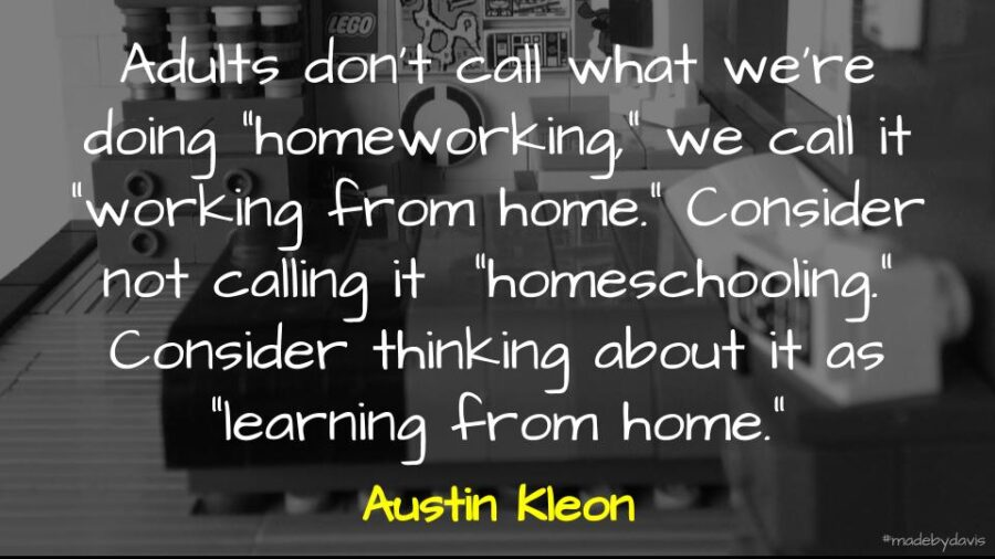 "Adults don't call what we're doing ""homeworking,"" we call it ""working from home."" Consider not calling it ""homeschooling."" Consider thinking about it as ""learning from home."" Austin Kleon"