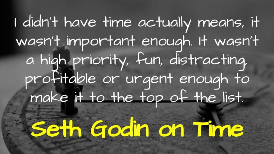 I didn't have time actually means, it wasn't important enough. It wasn't a high priority, fun, distracting, profitable or urgent enough to make it to the top of the list. Seth Godin on Time