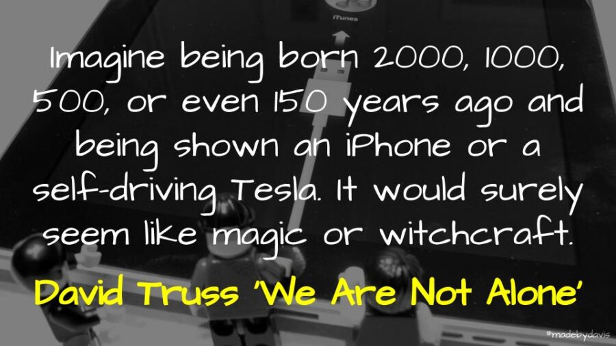 Imagine being born 2000, 1000, 500, or even 150 years ago and being shown an iPhone or a self-driving Tesla. It would surely seem like magic or witchcraft - David Truss 'We Are Not Alone'