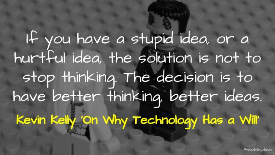 If you have a stupid idea, or a hurtful idea, the solution is not to stop thinking. The decision is to have better thinking, better ideas. Kevin Kelly 'On Why Technology Has a Will'