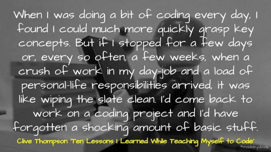When I was doing a bit of coding every day, I found I could much more quickly grasp key concepts. But if I stopped for a few days or, every so often, a few weeks, when a crush of work in my day-job and a load of personal-life responsibilities arrived, it was like wiping the slate clean. I'd come back to work on a coding project and I'd have forgotten a shocking amount of basic stuff. Clive Thompson 'Ten Lessons I Learned While Teaching Myself to Code'