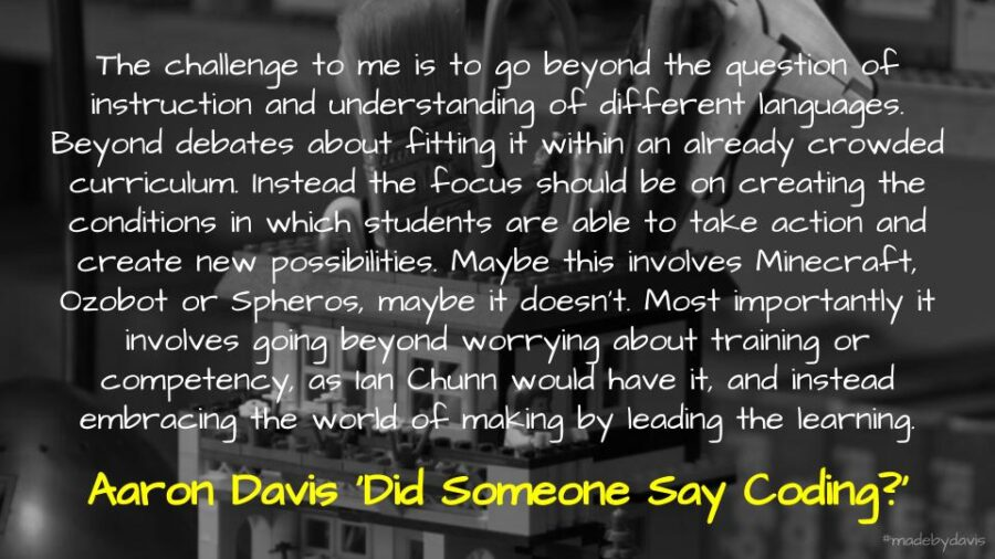 The challenge to me is to go beyond the question of instruction and understanding of different languages. Beyond debates about fitting it within an already crowded curriculum. Instead the focus should be on creating the conditions in which students are able to take action and create new possibilities. Maybe this involves Minecraft, Ozobot or Spheros, maybe it doesn't. Most importantly it involves going beyond worrying about training or competency, as Ian Chunn would have it, and instead embracing the world of making by leading the learning. - Aaron Davis 'Did Someone Say Coding?'