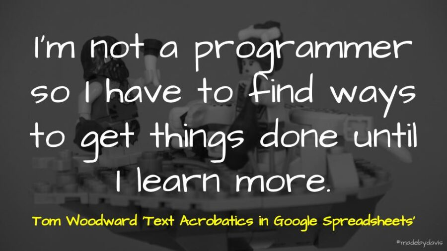 I'm not a programmer so I have to find ways to get things done until I learn more. Tom Woodward 'Text Acrobatics in Google Spreadsheets'
