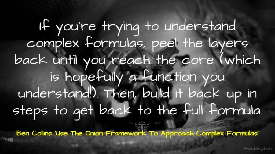 If you're trying to understand complex formulas, peel the layers back until you reach the core (which is hopefully a function you understand!). Then, build it back up in steps to get back to the full formula. Ben Collins 'Use The Onion Framework To Approach Complex Formulas'
